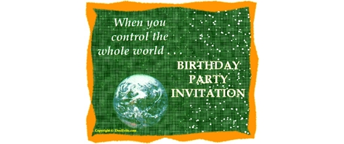 When you control whole world it my Birthday party