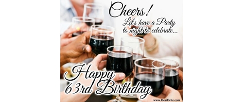 Cheers!  let's have a party to night  to celebrate  63rd Birthdday